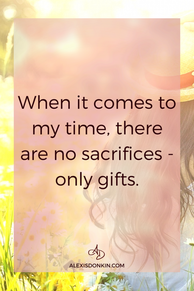 When it comes to my time, there are no sacrifices - only gifts.
