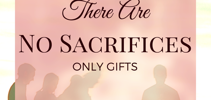 There are no sacrifices - only gifts.