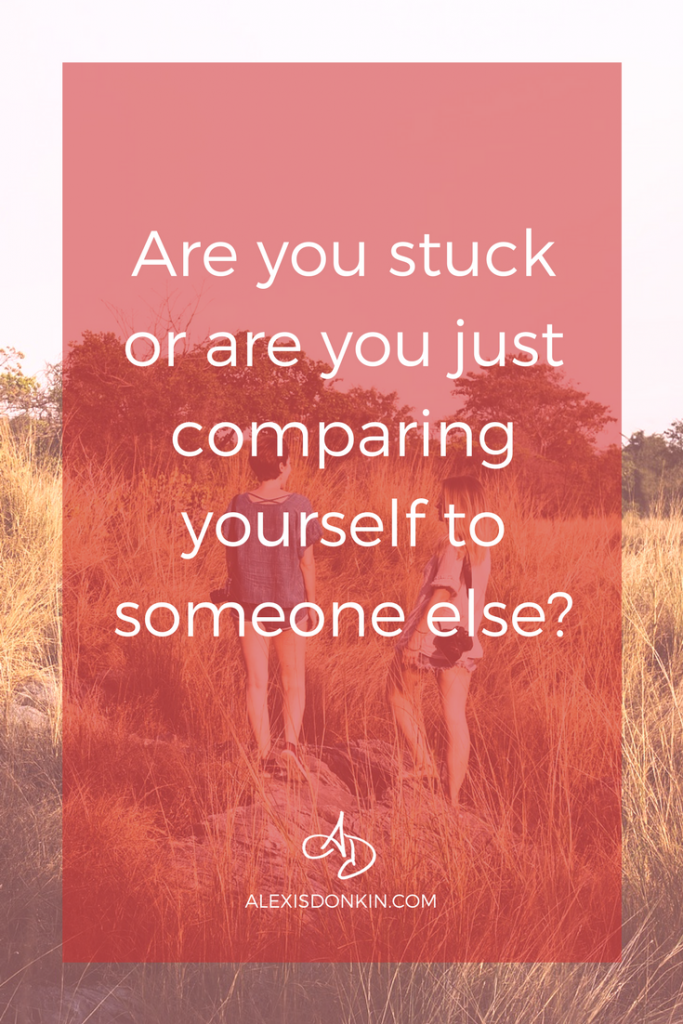 Are you stuck or are you comparing yourself to someone else?