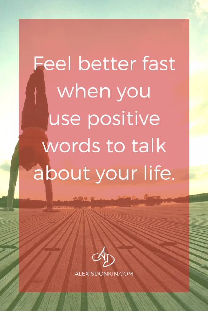 Feel better fast when you use positive words to talk about your life.