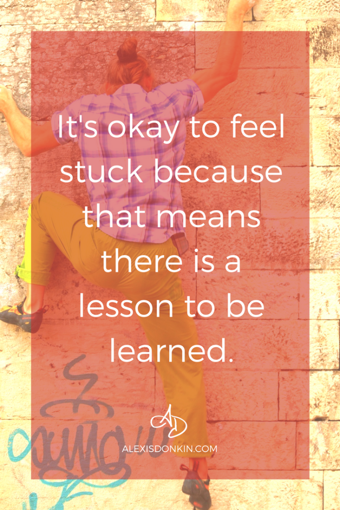 It's okay to feel stuck because that means there is a lesson to be learned.