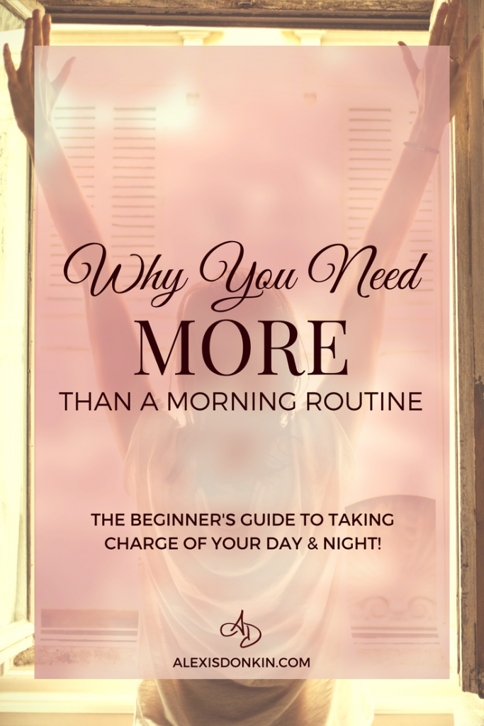 Why You Need More Than A Morning Routine - The Beginner's Guie to Taking Charge of Your Day and Night!