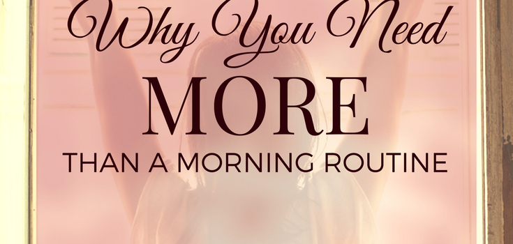 Why You Need More Than A Morning Routine
