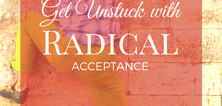 Get Unstuck with Radical Acceptance!