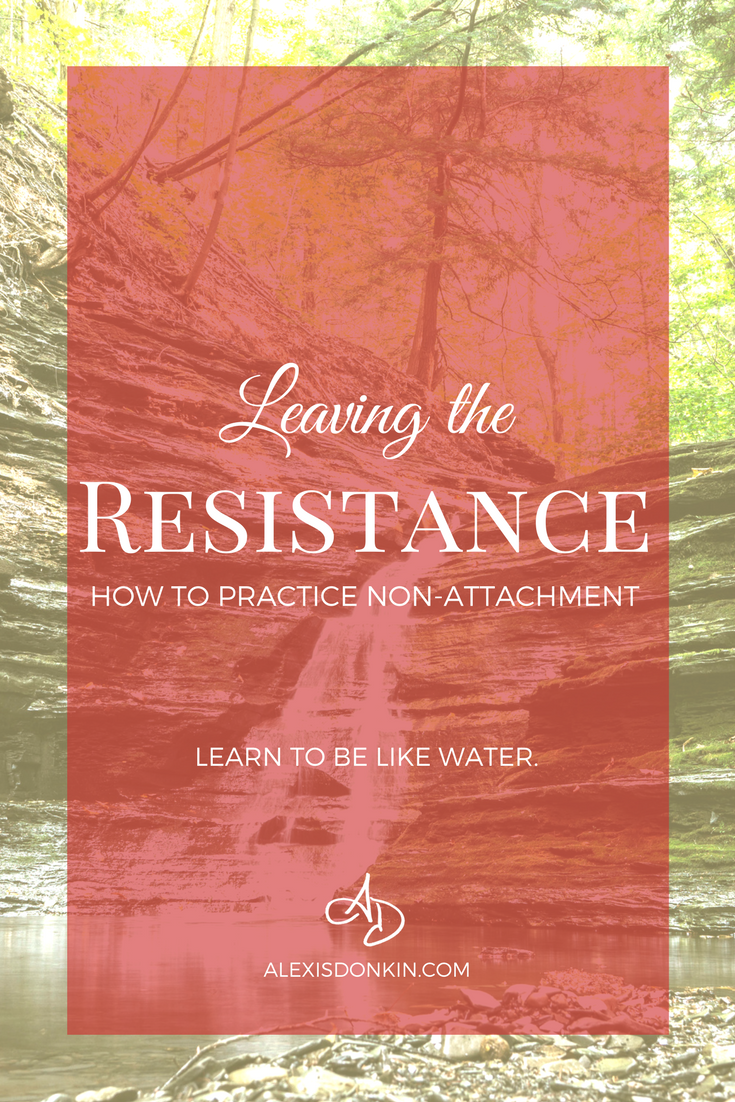 Leaving the Resistance: How to Practice Non-Attachment - Learn to be like water!