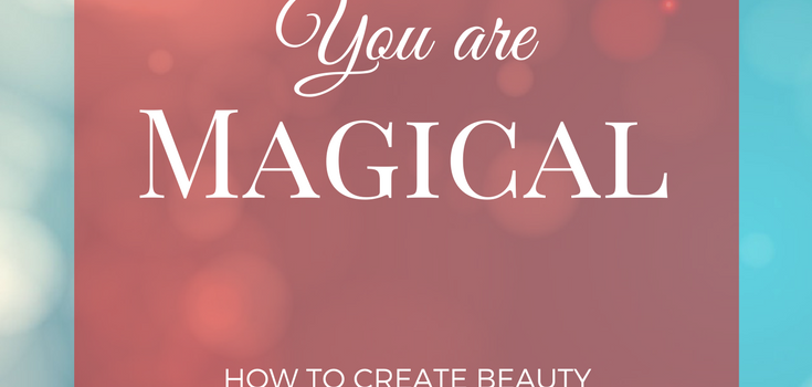 You Are Magical: How to Create Beauty & Wonder Every Day