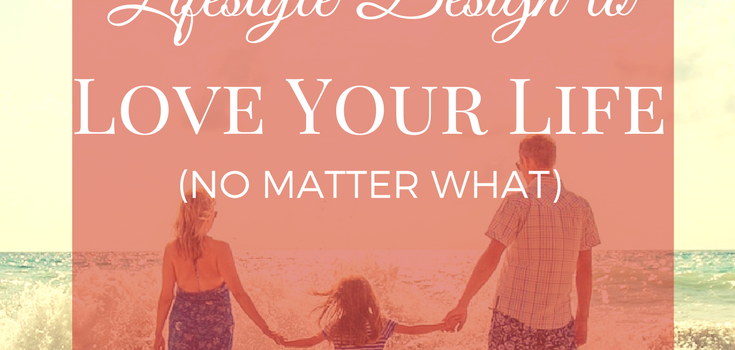 Lifestyle Design to Love Your Life (No Matter What!)