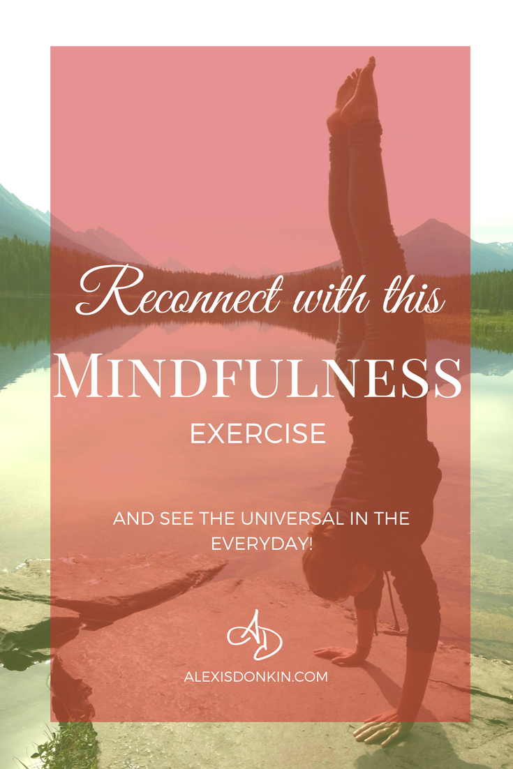 Reconnect with this mindfulness exercise (and see the universal in the everyday!)