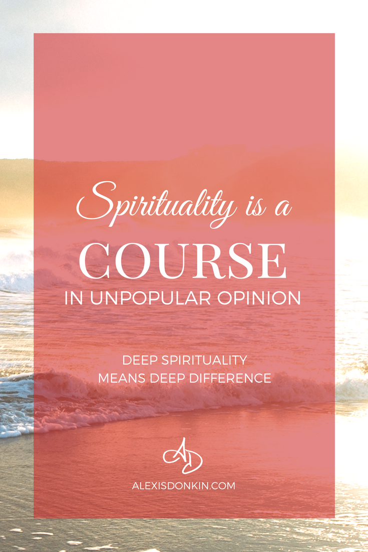 Spirituality is a Course in Unpopular Opinion: Deep Spirituality Means Deep Difference