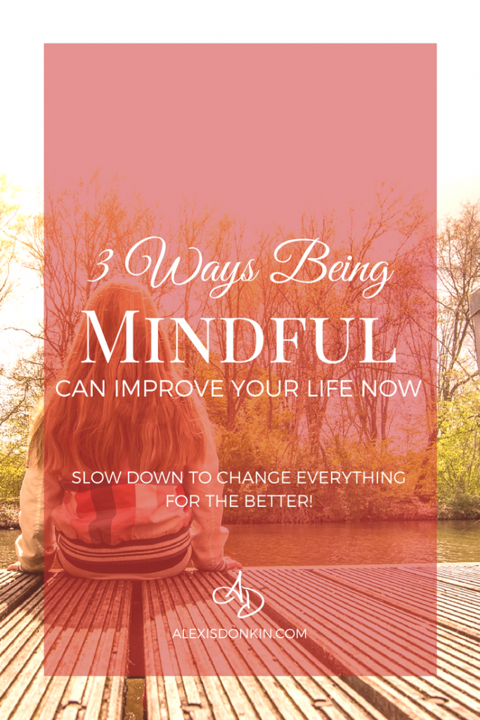 3 Ways Being Mindful Can Improve Your Life Now!