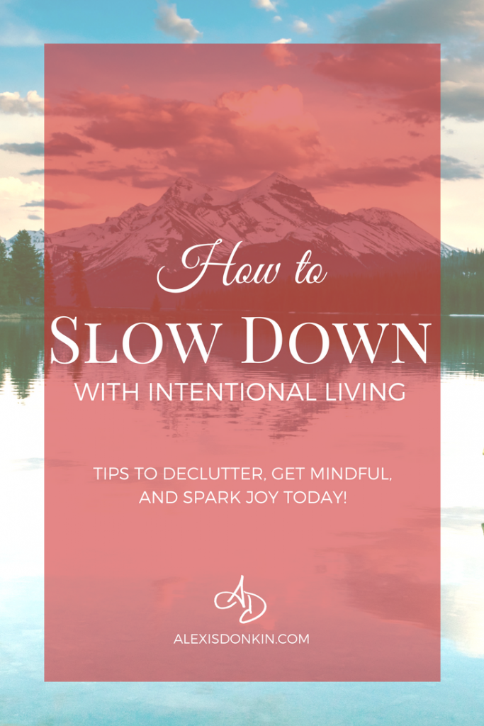 How to Slow Down with Intentional Living - Tips to Declutter, Get Mindful, and Spark Joy TODAY!