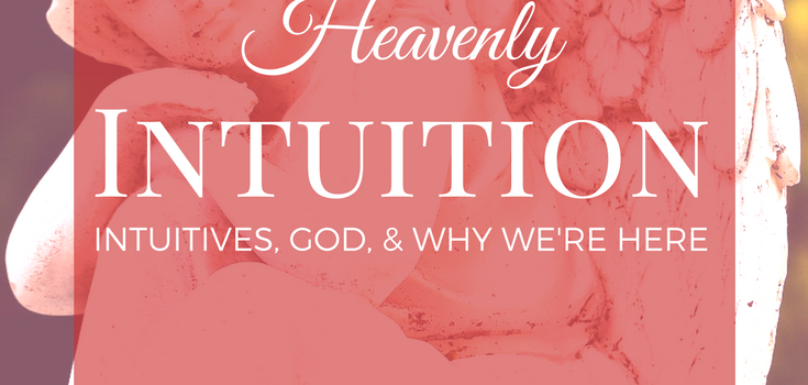 Heavenly Intuition: Intuitives, God, and Why We're Here