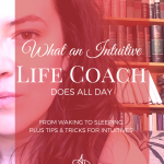 What An Intuitive Life Coach Does All Day (plus tips and tricks for intuitives!)