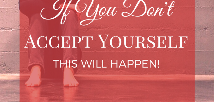 If You Don't Accept Yourself (this will happen!)