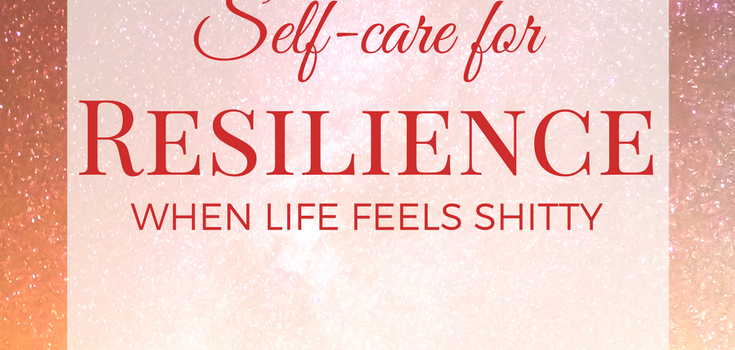 Self-care for Resilience When Life Feels Shitty