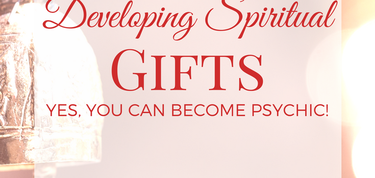 Developing Spiritual Gifts: Yes, You Can Become Psychic!