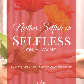 Neither Selfish or Selfless – Only Loving!