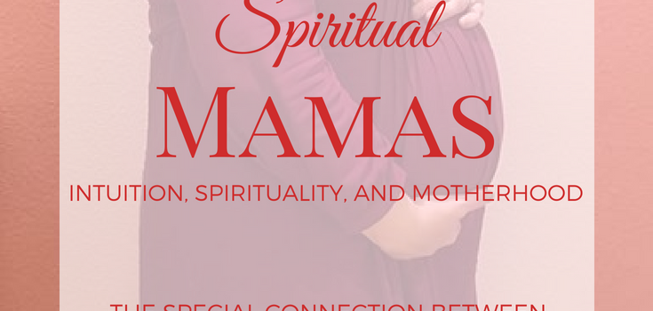 Spiritual Mamas: Intuition, Spirituality, and Motherhood